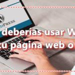¿Cuándo deberías usar WordPress para tu página web o blog?